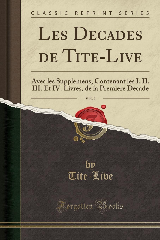 Tite-Live Tite-Live Les Decades de Tite-Live, Vol. 1. Avec les Supplemens; Contenant les I. II. III. Et IV. Livres, de la Premiere Decade (Classic Reprint)