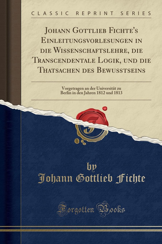 Johann Gottlieb Fichte Johann Gottlieb Fichte.s Einleitungsvorlesungen in die Wissenschaftslehre, die Transcendentale Logik, und die Thatsachen des Bewusstseins. Vorgetragen an der Universitat zu Berlin in den Jahren 1812 und 1813 (Classic Reprint)