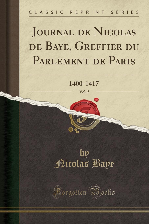 Nicolas Baye Journal de Nicolas de Baye, Greffier du Parlement de Paris, Vol. 2. 1400-1417 (Classic Reprint)
