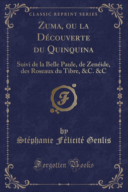 Stéphanie Félicité Genlis Zuma, ou la Decouverte du Quinquina. Suivi de la Belle Paule, de Zeneide, des Roseaux du Tibre, .C. .C (Classic Reprint)