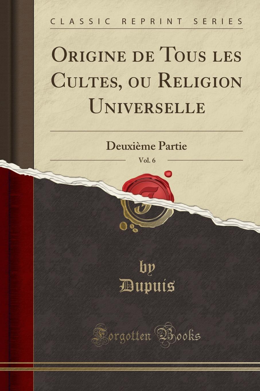 Dupuis Dupuis Origine de Tous les Cultes, ou Religion Universelle, Vol. 6. Deuxieme Partie (Classic Reprint) dupuis planches de l origine de tous les cultes