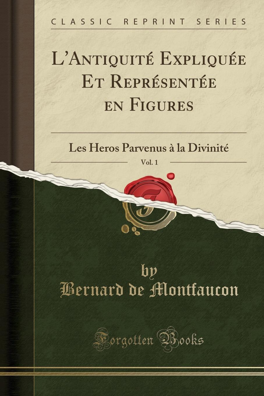 Bernard de Montfaucon L.Antiquite Expliquee Et Representee en Figures, Vol. 1. Les Heros Parvenus a la Divinite (Classic Reprint) l enfant de noe