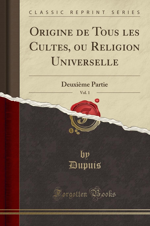 Dupuis Dupuis Origine de Tous les Cultes, ou Religion Universelle, Vol. 1. Deuxieme Partie (Classic Reprint) dupuis planches de l origine de tous les cultes