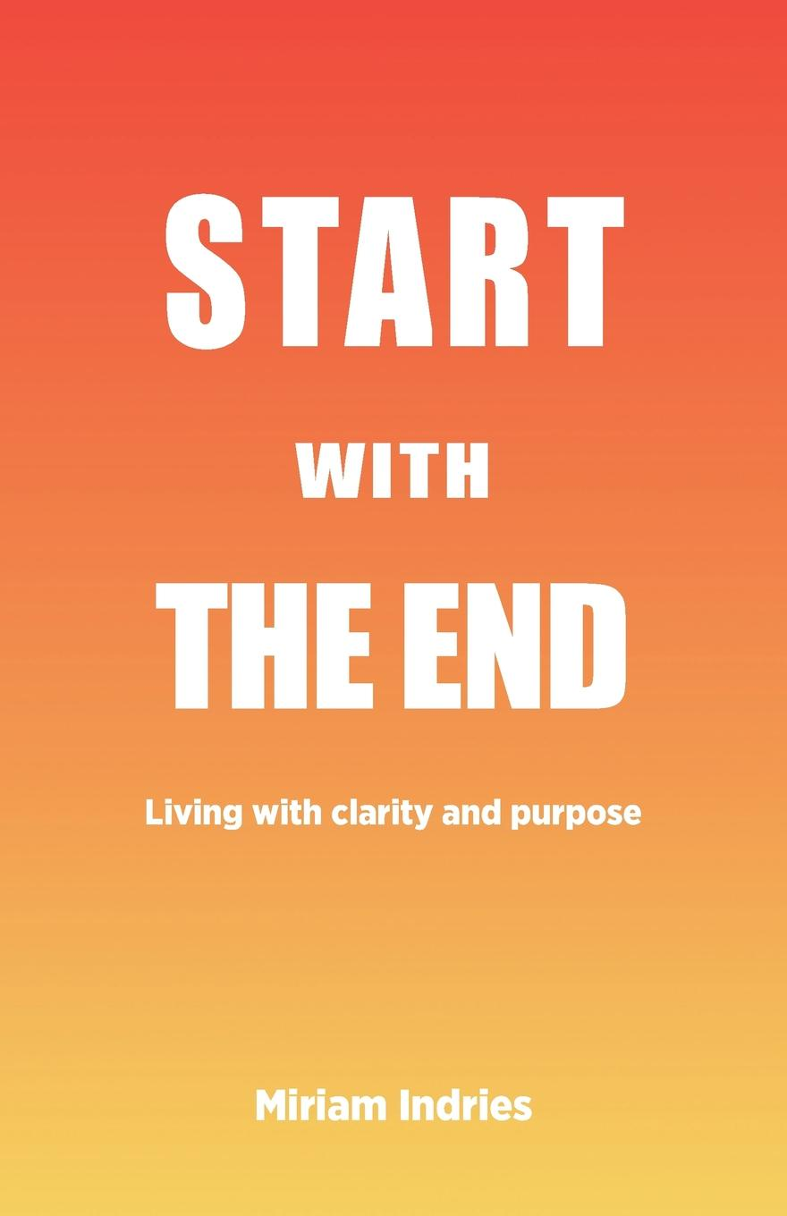 Miriam Indries Start With The End. Living with clarity and purpose then we come to the end