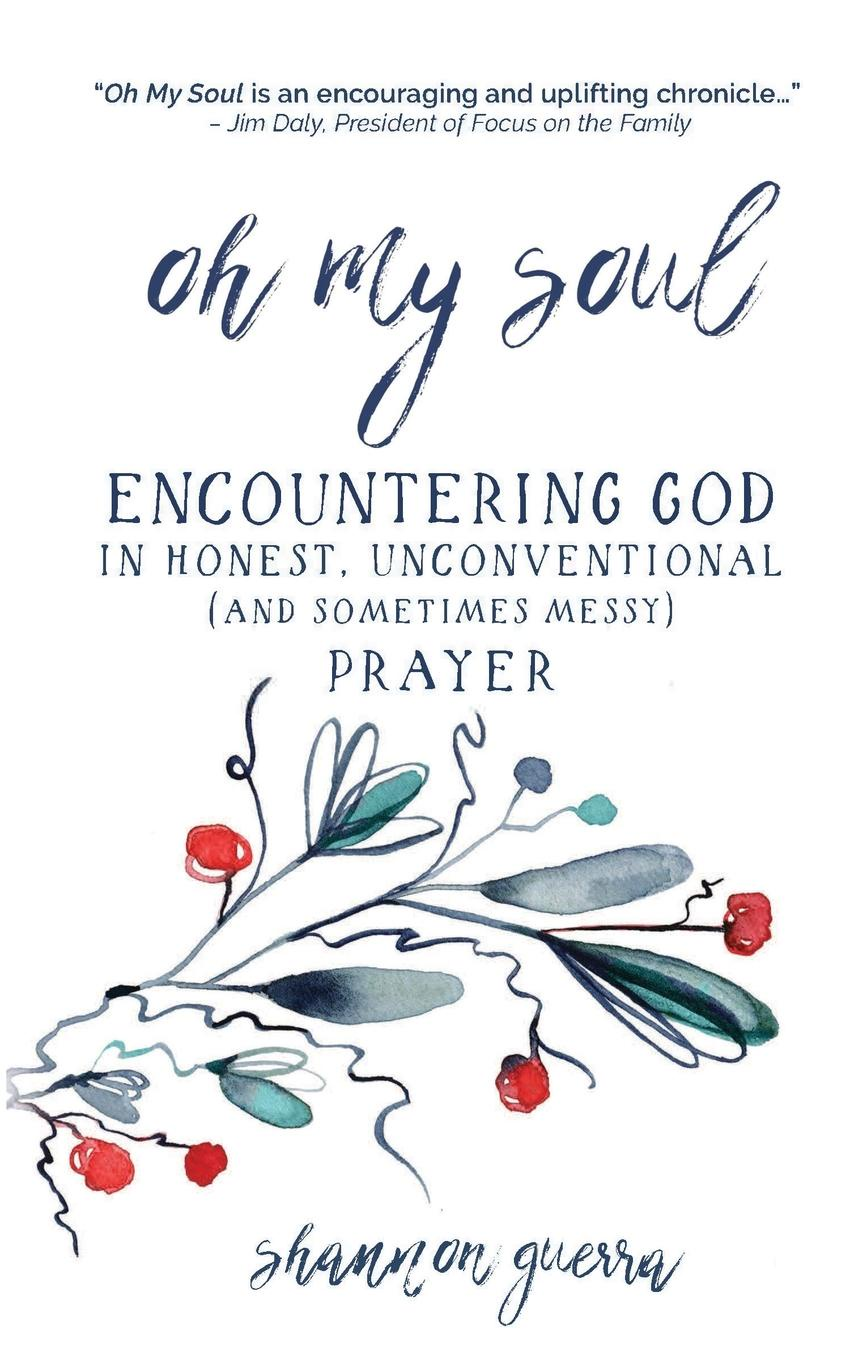 Shannon Guerra Oh My Soul. Encountering God in Honest, Unconventional (and Sometimes Messy) Prayer charity amy murphy soul time therapy a time to be still and connect with soul