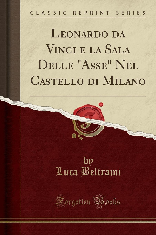Luca Beltrami Leonardo da Vinci e la Sala Delle Asse Nel Castello di Milano (Classic Reprint) pag