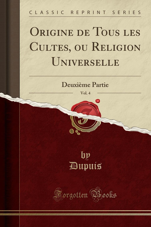 Dupuis Dupuis Origine de Tous les Cultes, ou Religion Universelle, Vol. 4. Deuxieme Partie (Classic Reprint) dupuis planches de l origine de tous les cultes