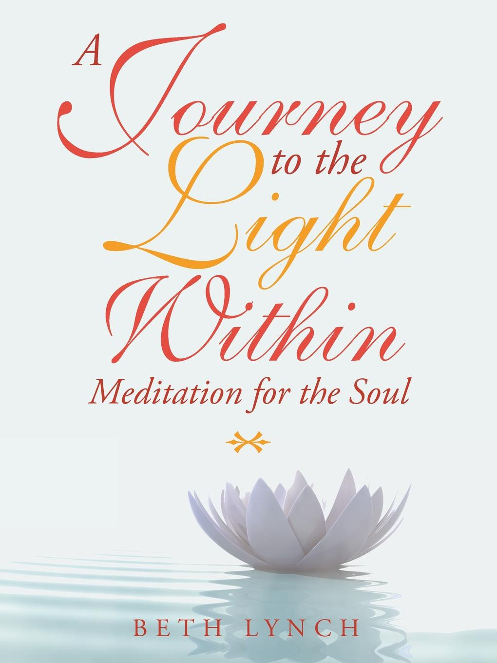 Beth Lynch A Journey to the Light Within. Meditation for the Soul amy lyman the trustworthy leader leveraging the power of trust to transform your organization