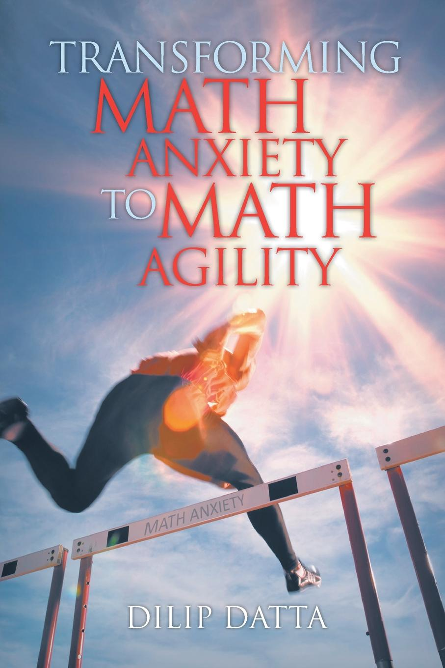 Dilip Datta Transforming Math Anxiety to Math Agility michael roberto a unlocking creativity how to solve any problem and make the best decisions by shifting creative mindsets