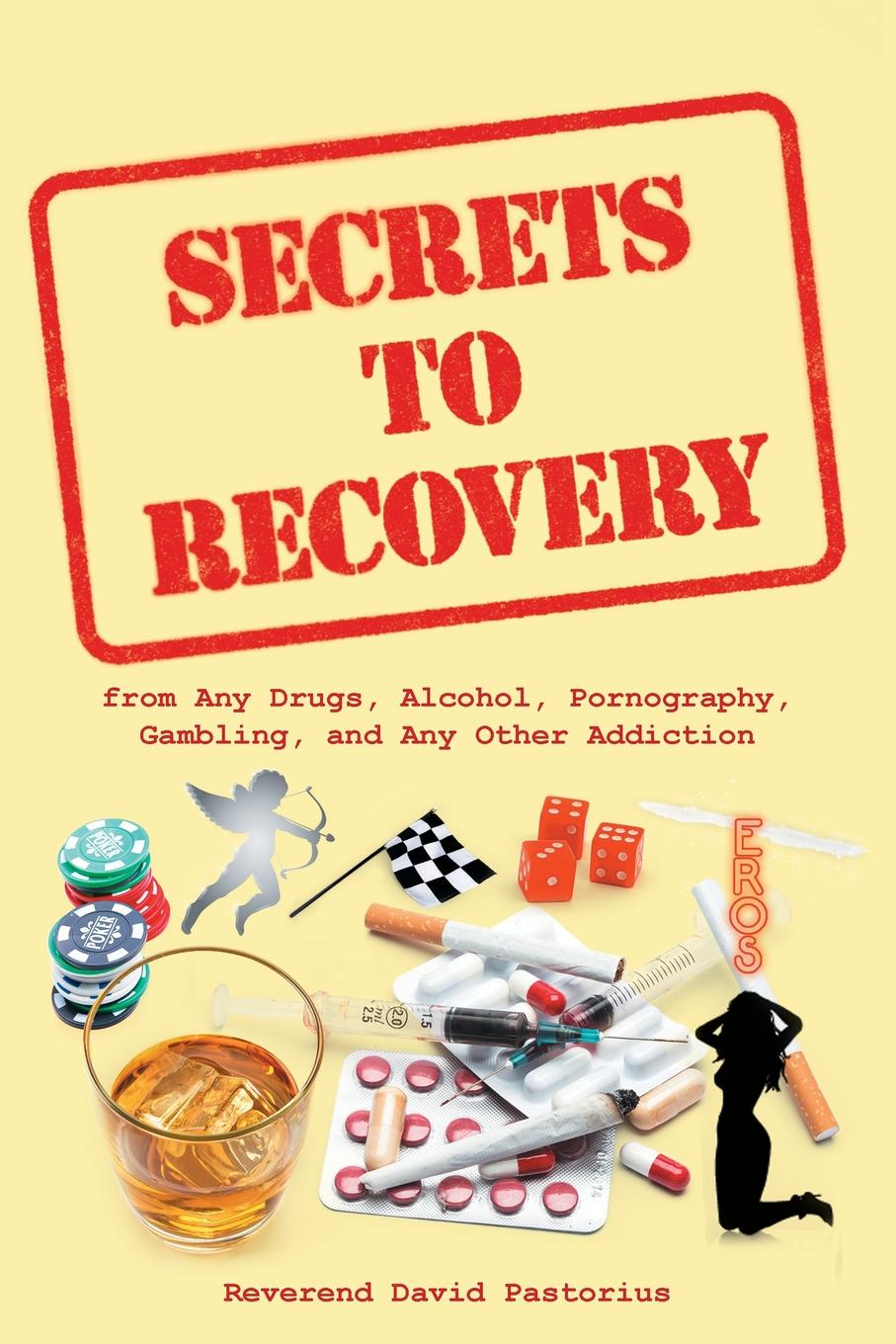 Reverend David Pastorius Secrets to Recovery. from Any Drugs, Alcohol, Pornography, Gambling, and Any Other Addiction maria m bowe warfare the things they never tell you about part 1