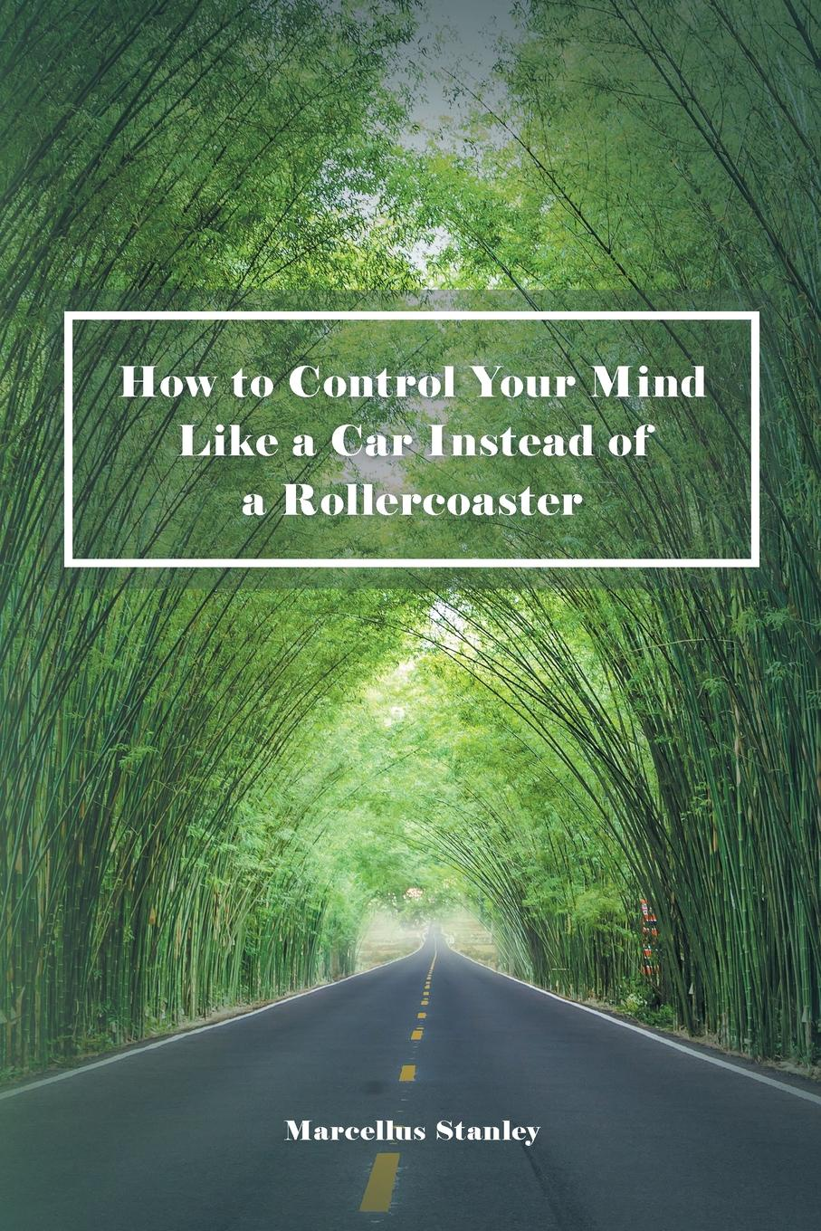 Marcellus Stanley How to Control Your Mind Like a Car Instead of a Rollercoaster atkinson william walker your mind and how to use it a manual of practical psychology