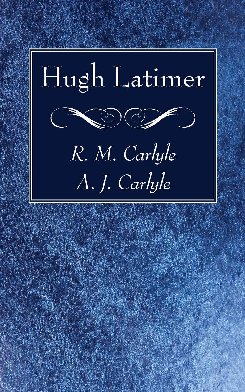 R. M. Carlyle, A. J. Carlyle Hugh Latimer kenneth appold g the reformation a brief history