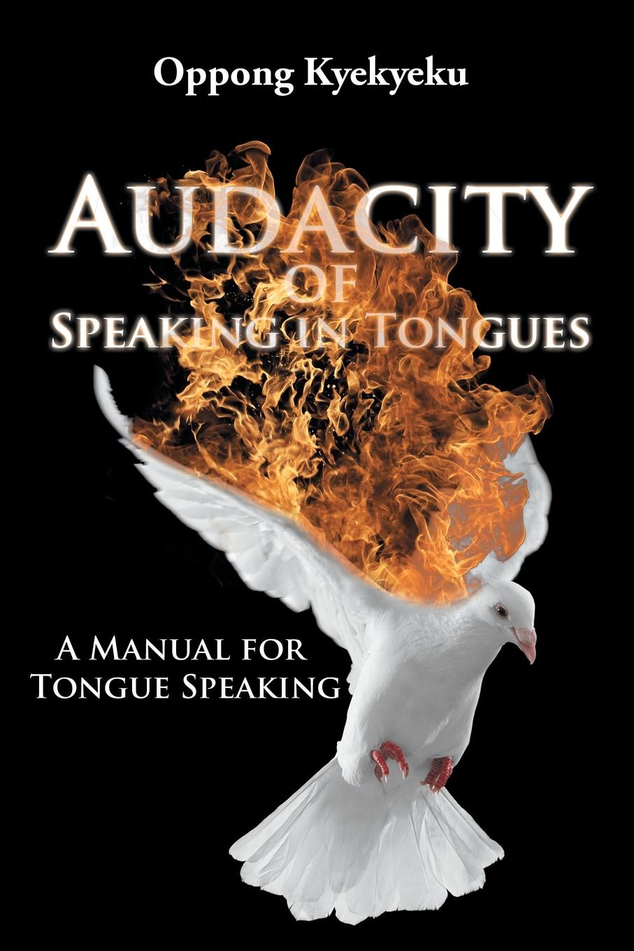 Oppong Kyekyeku Audacity of Speaking in Tongues. A Manual for Tongue Speaking tongues of serpents