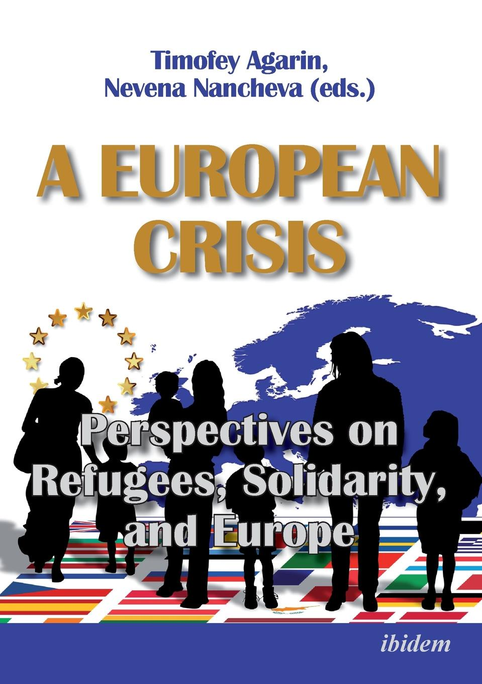 Nevena Nancheva A European Crisis. Perspectives on Refugees, Solidarity, and Europe. veronika gaßner the united kingdom and the european migrant crisis 2015 16 public dialogue and government action