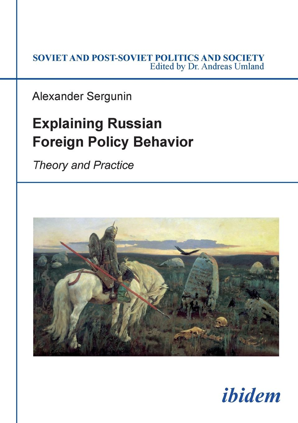 Alexander Sergunin Explaining Russian Foreign Policy Behavior. Theory and Practice jeffrey lantis s us foreign policy in action an innovative teaching text