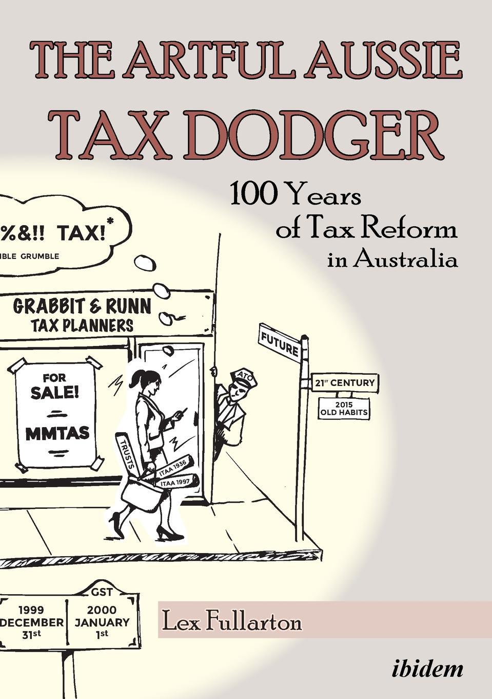 Lex Fullarton The Artful Aussie Tax Dodger. 100 Years of Tax Reform in Australia gst tax