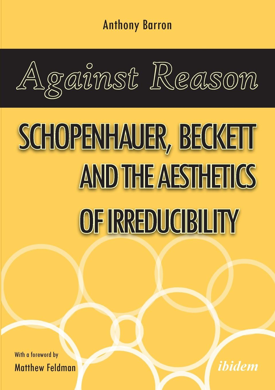Anthony Barron Against Reason. Schopenhauer, Beckett and the Aesthetics of Irreducibility bronwyn williams beckett s birthright