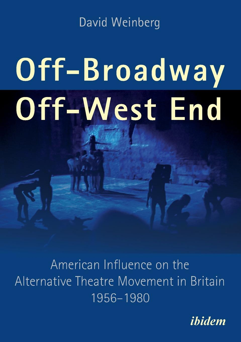 David Weinberg Off-Broadway/Off-West End. American Influence on the Alternative Theatre Movement in Britain 1956-1980 theatre and interculturalism