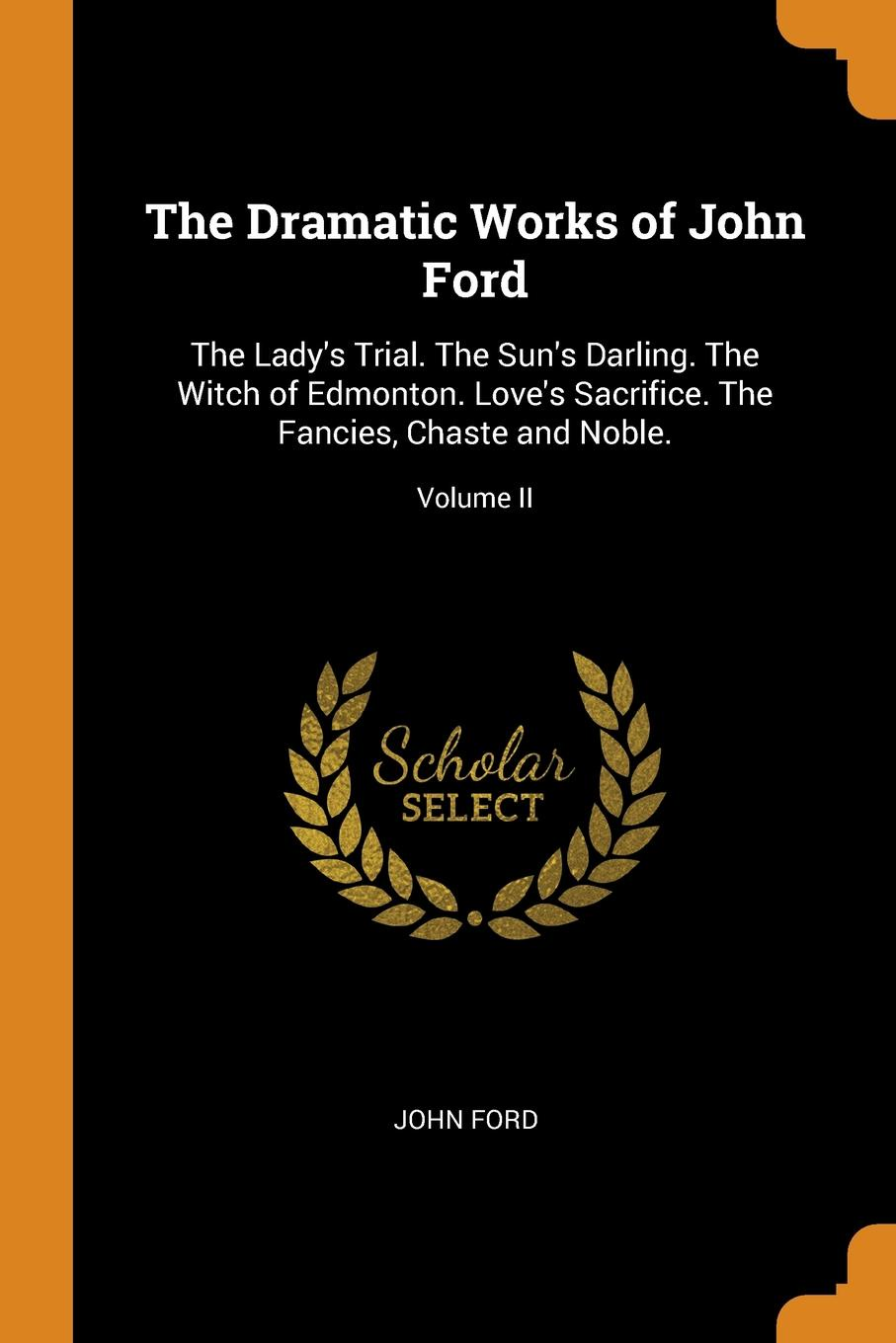 John Ford The Dramatic Works of John Ford. The Lady.s Trial. The Sun.s Darling. The Witch of Edmonton. Love.s Sacrifice. The Fancies, Chaste and Noble.; Volume II