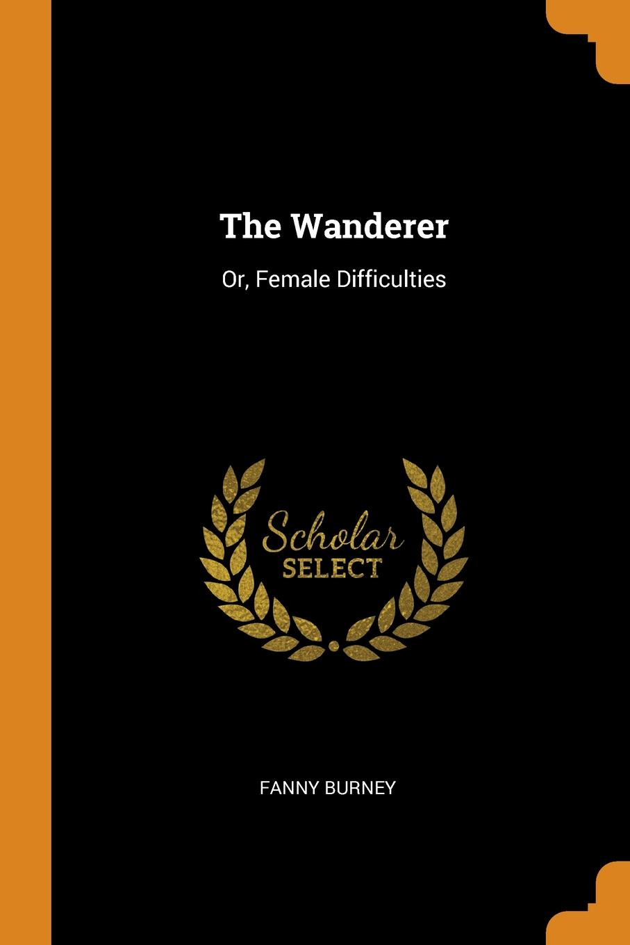 Fanny Burney The Wanderer. Or, Female Difficulties