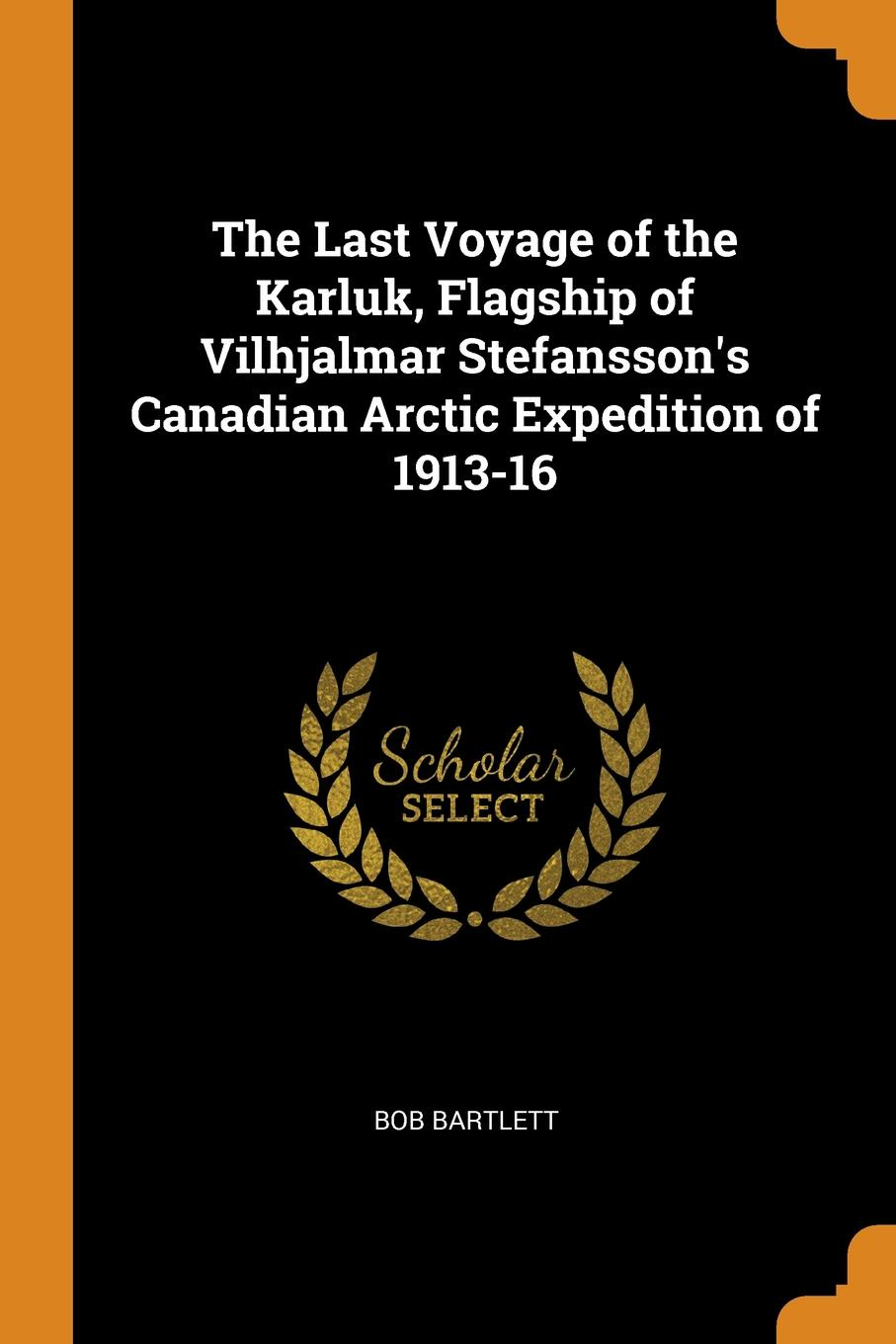 Bob Bartlett The Last Voyage of the Karluk, Flagship of Vilhjalmar Stefansson.s Canadian Arctic Expedition of 1913-16
