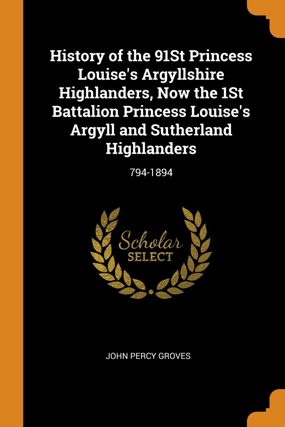 History of the 91St Princess Louise.s Argyllshire Highlanders, Now the 1St Battalion Princess Louise.s Argyll and Sutherland Highlanders. 794-1894