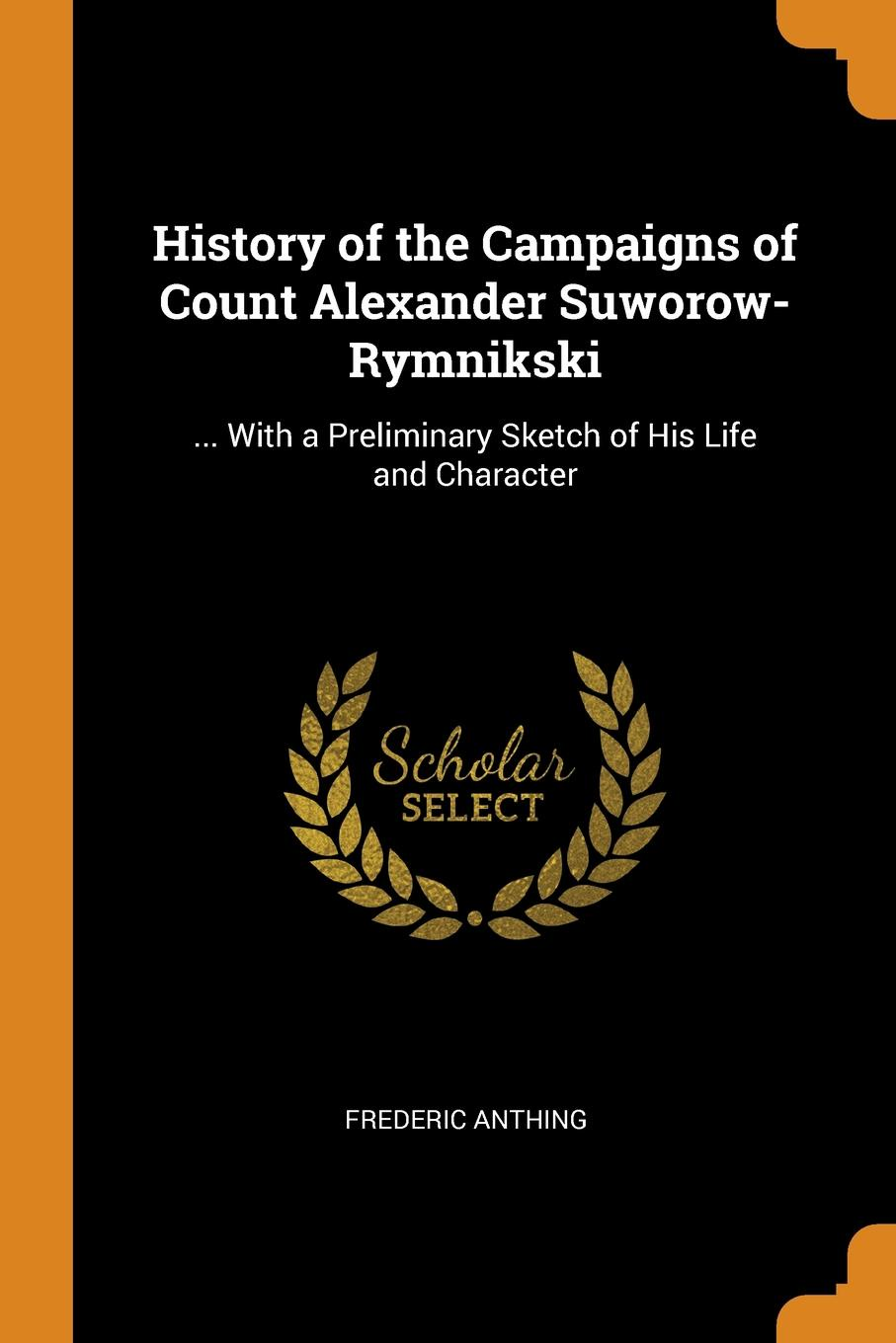 Frederic Anthing History of the Campaigns of Count Alexander Suworow-Rymnikski. ... With a Preliminary Sketch of His Life and Character цена и фото