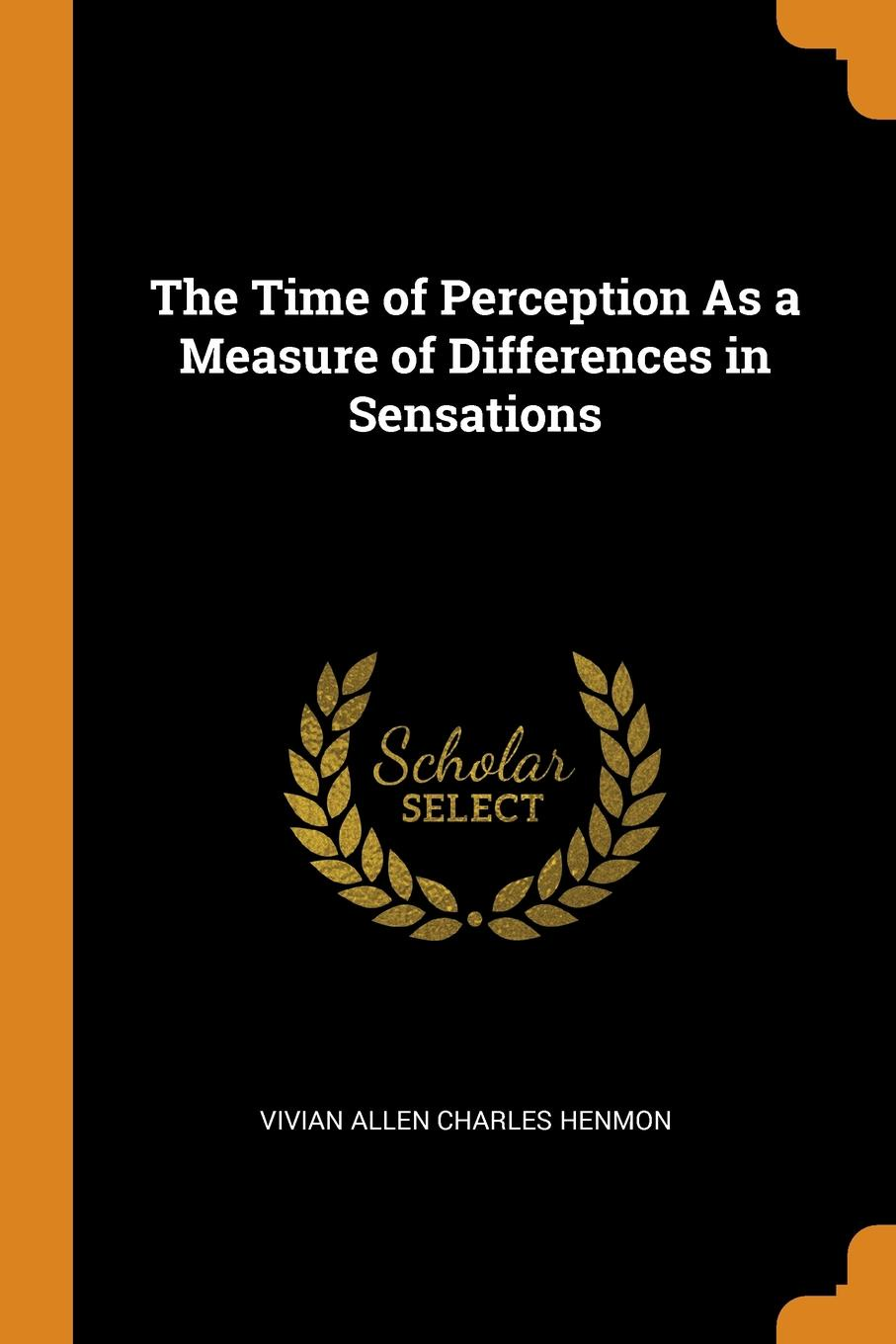 Vivian Allen Charles Henmon The Time of Perception As a Measure of Differences in Sensations