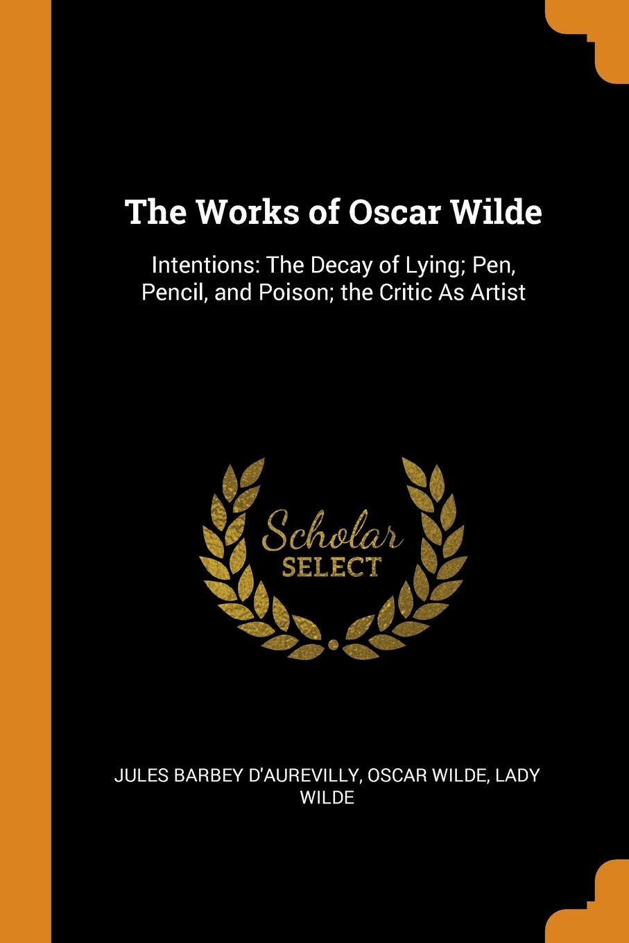 Jules Barbey d'Aurevilly, Oscar Wilde, Lady Wilde The Works of Oscar Wilde. Intentions: The Decay of Lying; Pen, Pencil, and Poison; the Critic As Artist oscar wilde the ballad of reading gaol a poetry