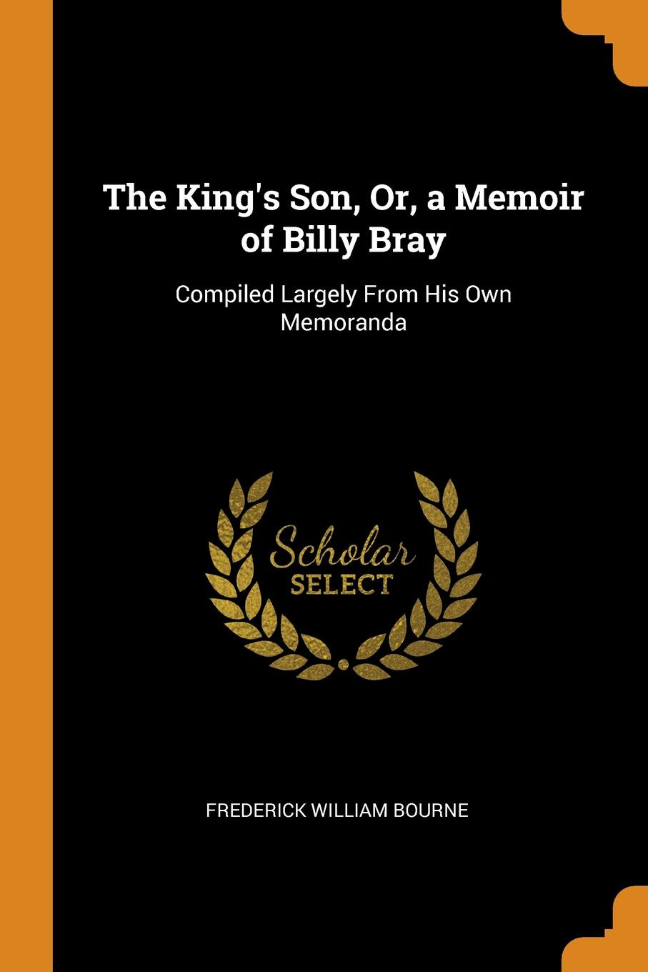 Frederick William Bourne The King.s Son, Or, a Memoir of Billy Bray. Compiled Largely From His Own Memoranda