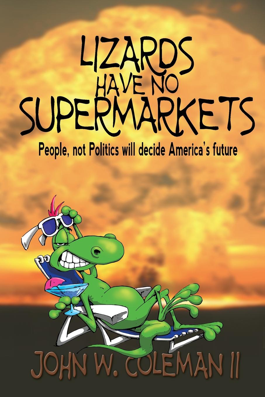 John W. Coleman Lizards Have No Supermarkets. People, not Politics will decide America.s Future michael burchell no excuses how you can turn any workplace into a great one
