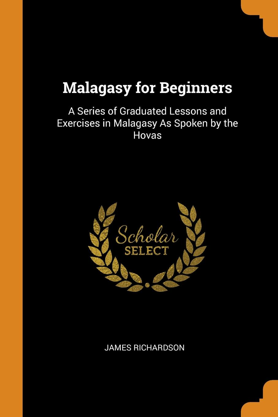 Malagasy for Beginners. A Series of Graduated Lessons and Exercises in Malagasy As Spoken by the Hovas