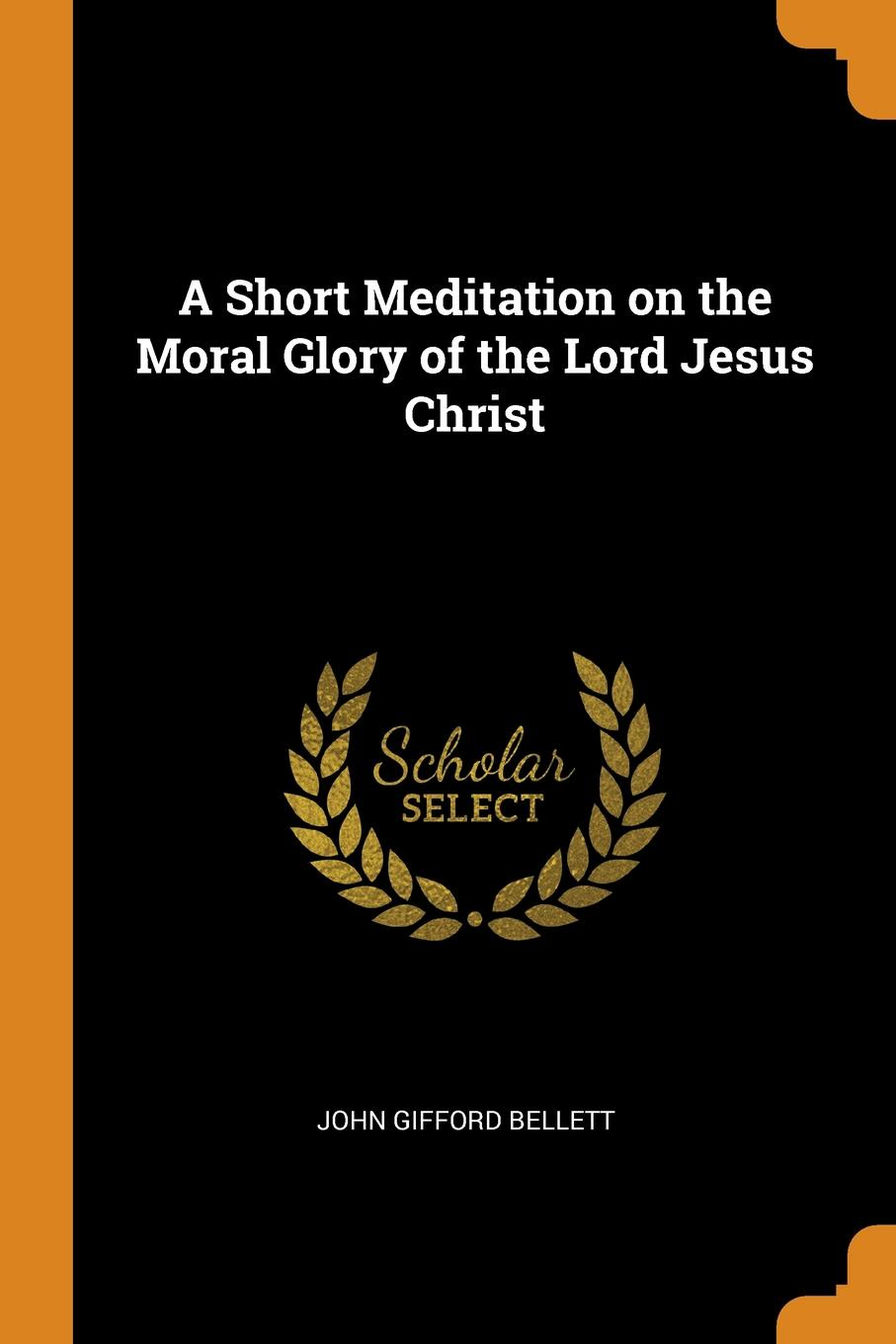 John Gifford Bellett A Short Meditation on the Moral Glory of the Lord Jesus Christ bellett john gifford the patriarchs