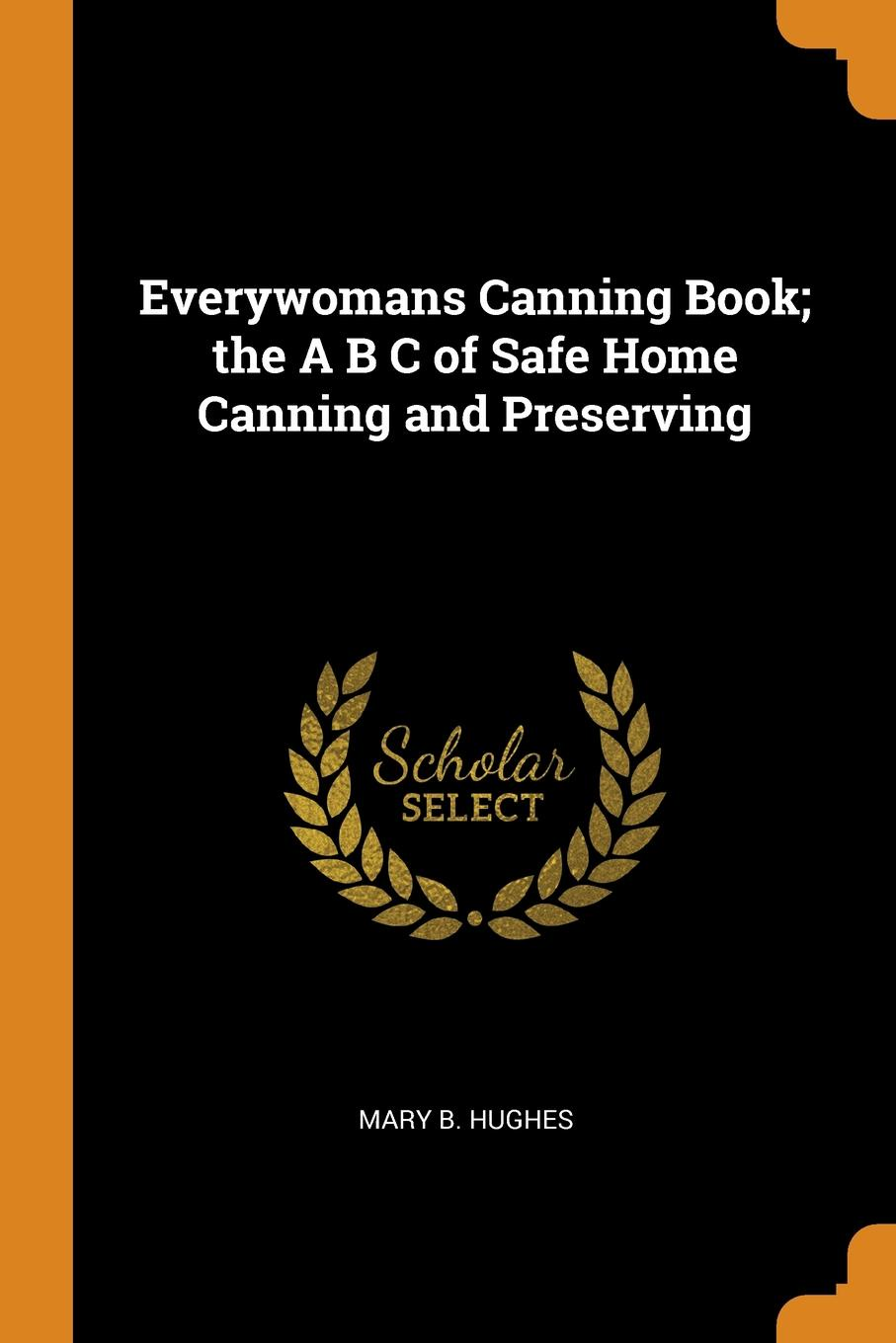 Mary B. Hughes Everywomans Canning Book; the A B C of Safe Home Canning and Preserving