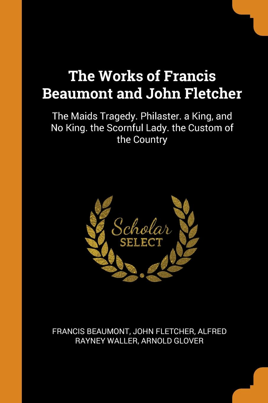 Francis Beaumont, John Fletcher, Alfred Rayney Waller The Works of Francis Beaumont and John Fletcher. The Maids Tragedy. Philaster. a King, and No King. the Scornful Lady. the Custom of the Country