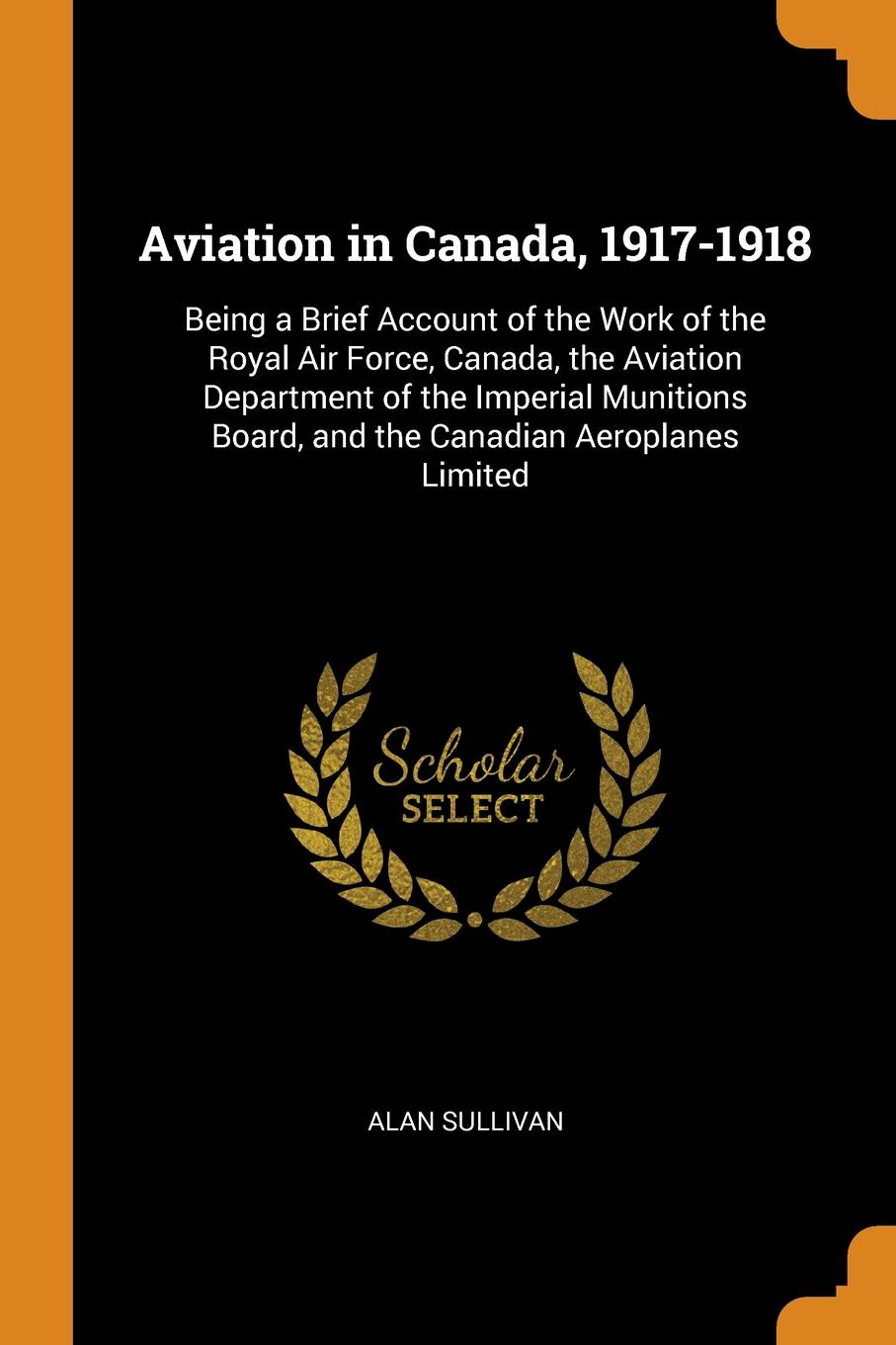 Alan Sullivan Aviation in Canada, 1917-1918. Being a Brief Account of the Work of the Royal Air Force, Canada, the Aviation Department of the Imperial Munitions Board, and the Canadian Aeroplanes Limited
