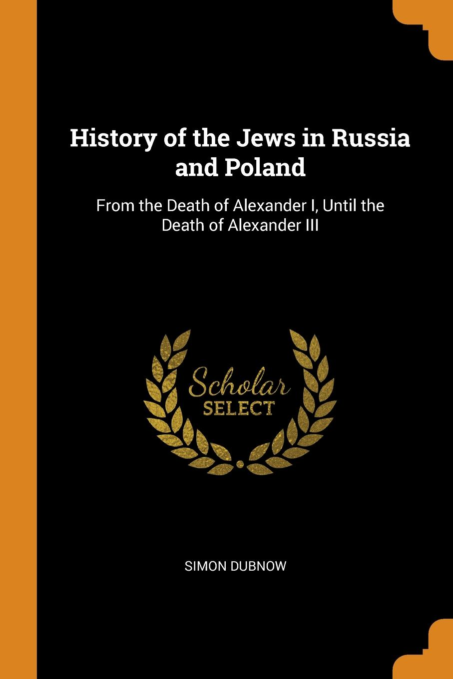 Simon Dubnow History of the Jews in Russia and Poland. From the Death of Alexander I, Until the Death of Alexander III dubnow simon history of the jews in russia and poland volume 1 of 3 from the beginning until the death of alexander i 1825
