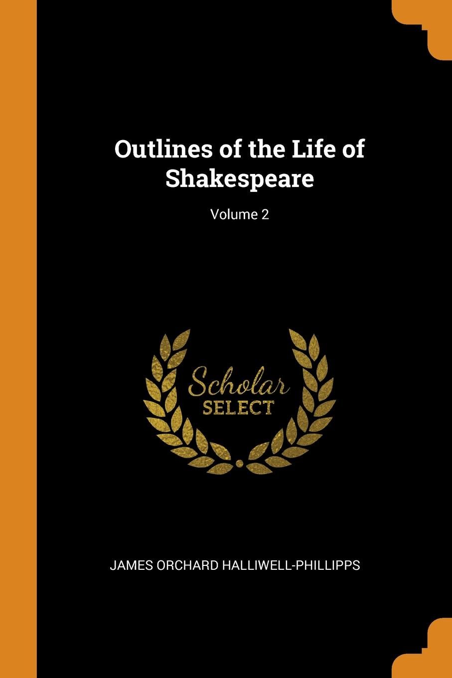 James Orchard Halliwell-Phillipps Outlines of the Life of Shakespeare; Volume 2