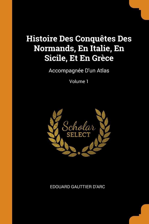 Edouard Gauttier D'Arc Histoire Des Conquetes Des Normands, En Italie, En Sicile, Et En Grece. Accompagnee D.un Atlas; Volume 1
