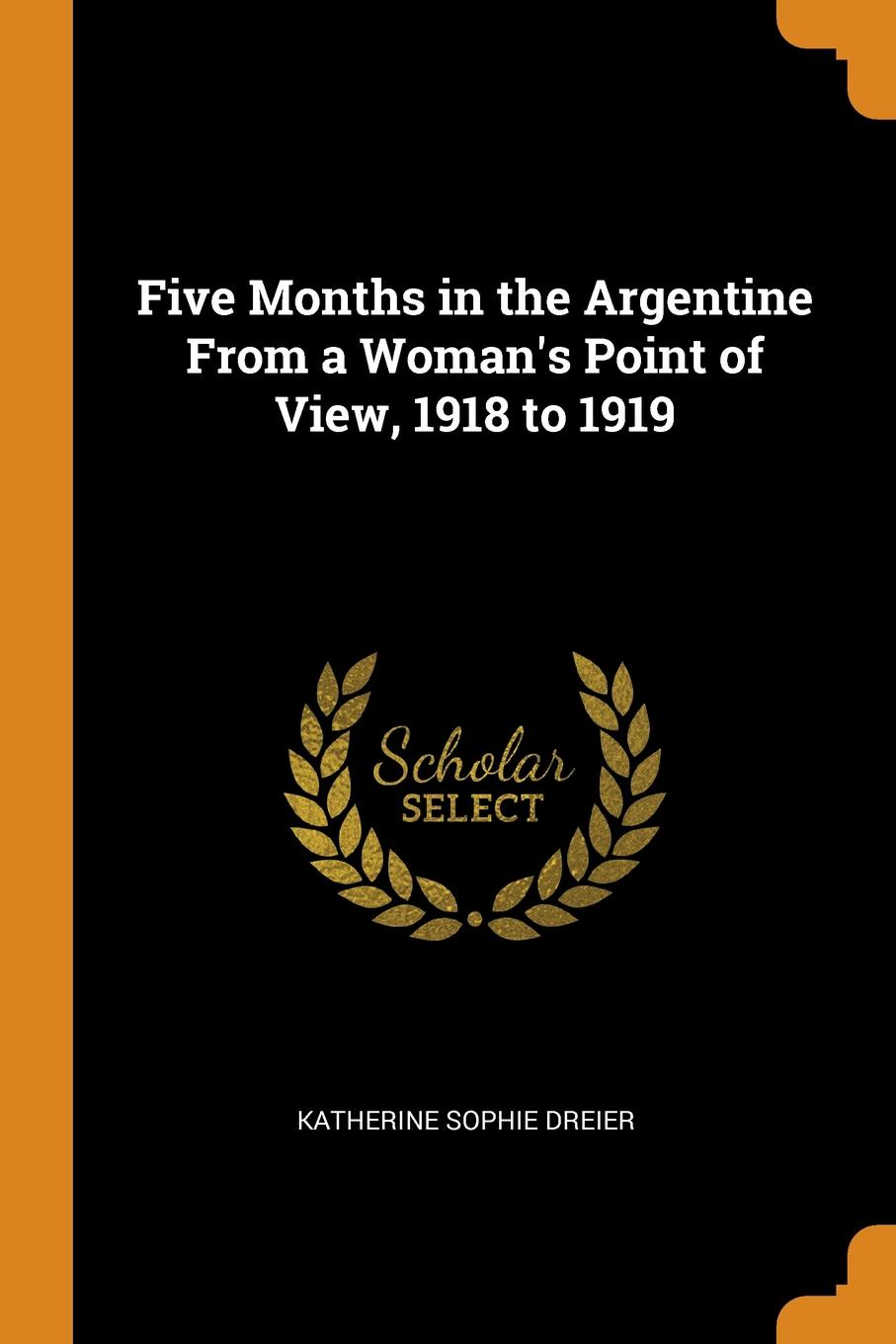 Katherine Sophie Dreier Five Months in the Argentine From a Woman.s Point of View, 1918 to 1919