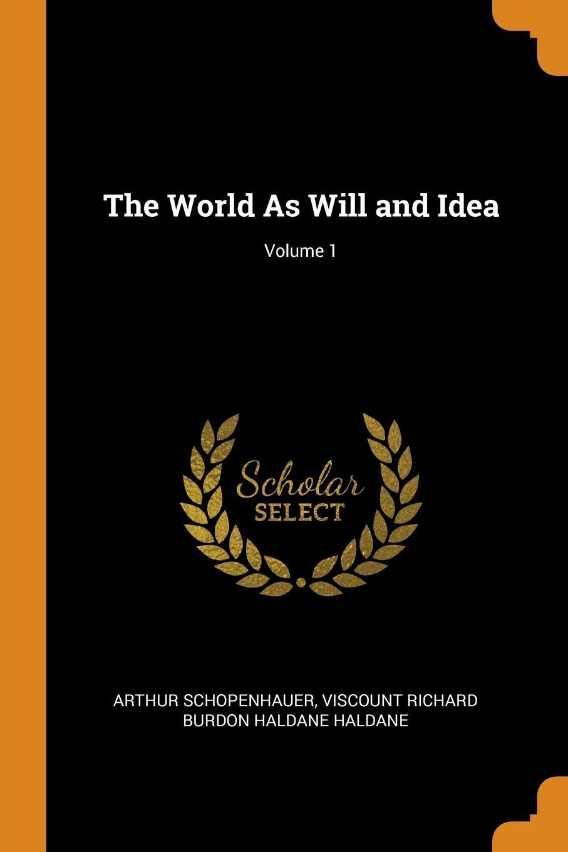 Артур Шопенгауэр, Viscount Richard Burdon Haldane Haldane The World As Will and Idea; Volume 1 артур шопенгауэр the world as will and idea vol 2 of 3