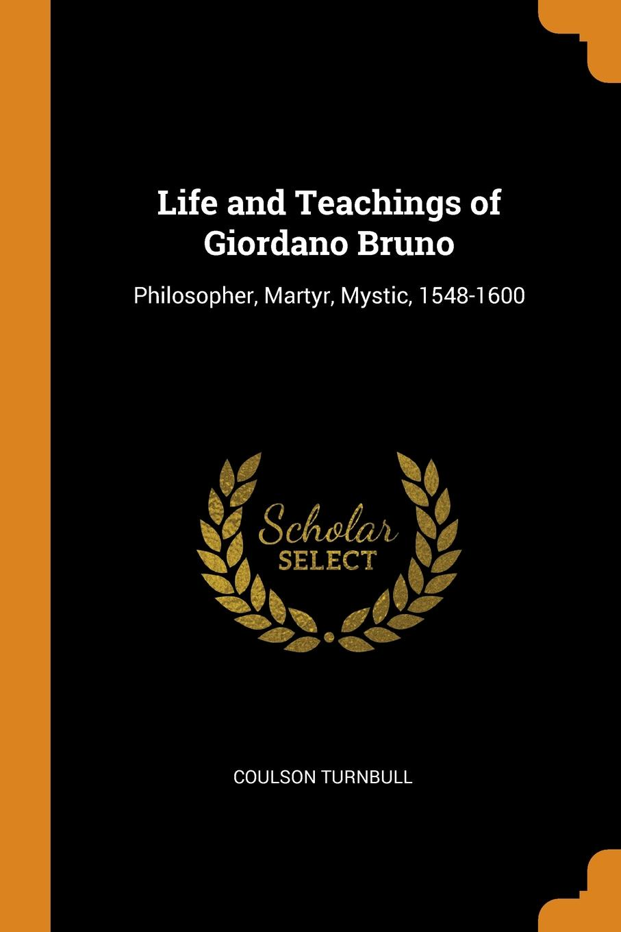 Coulson Turnbull Life and Teachings of Giordano Bruno. Philosopher, Martyr, Mystic, 1548-1600