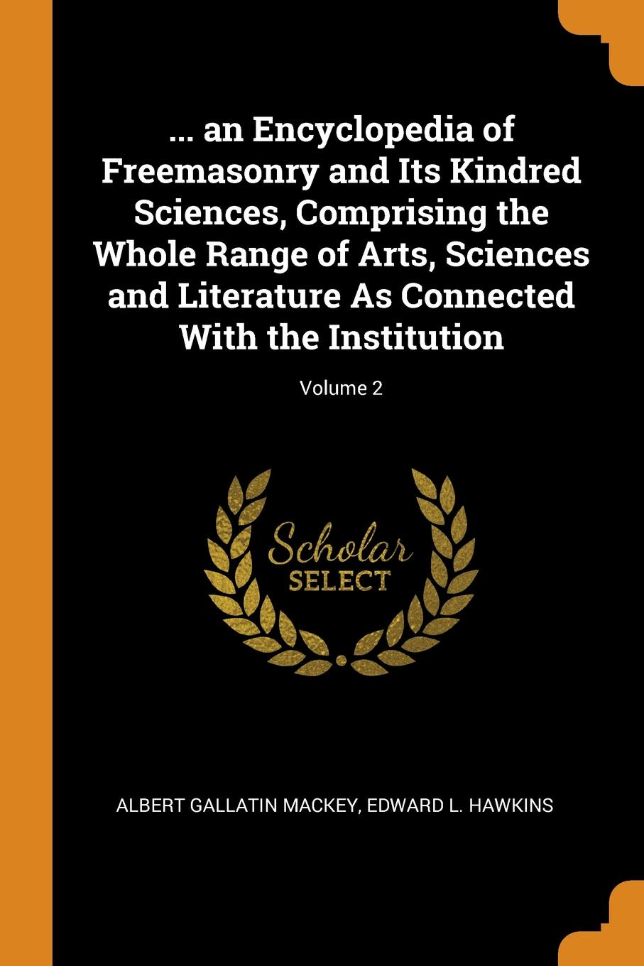 Albert Gallatin Mackey, Edward L. Hawkins. ... an Encyclopedia of Freemasonry and Its Kindred Sciences, Comprising the Whole Range of Arts, Sciences and Literature As Connected With the Institution; Volume 2