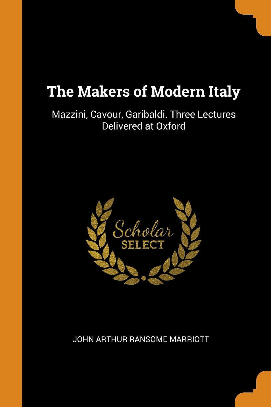 The Makers of Modern Italy. Mazzini, Cavour, Garibaldi. Three Lectures Delivered at Oxford