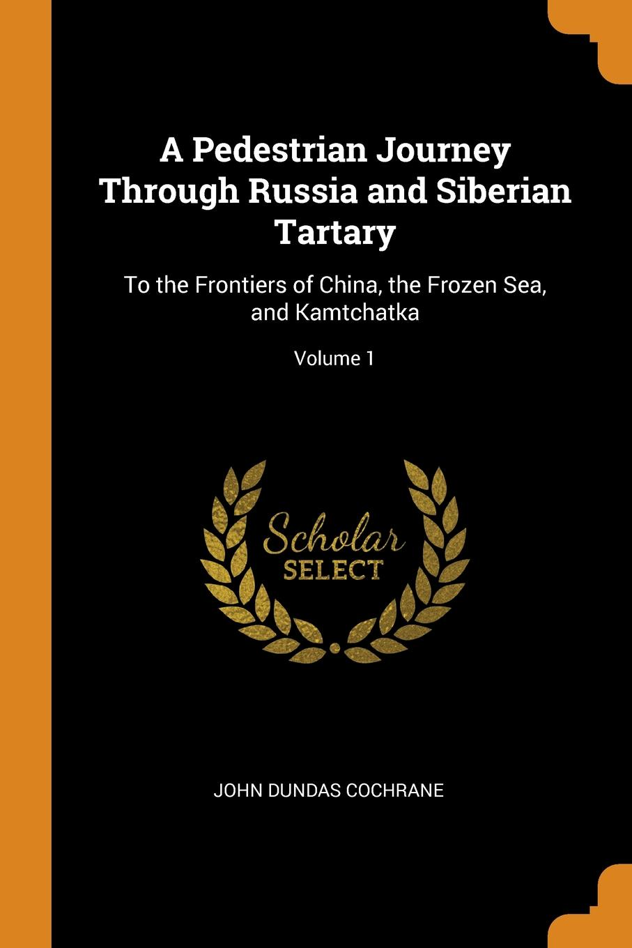 John Dundas Cochrane A Pedestrian Journey Through Russia and Siberian Tartary. To the Frontiers of China, the Frozen Sea, and Kamtchatka; Volume 1 john dundas cochrane narrative of a pedestrian journey through russia and siberian tartary from the frontiers of china to the frozen sea and kamchatka vol 1