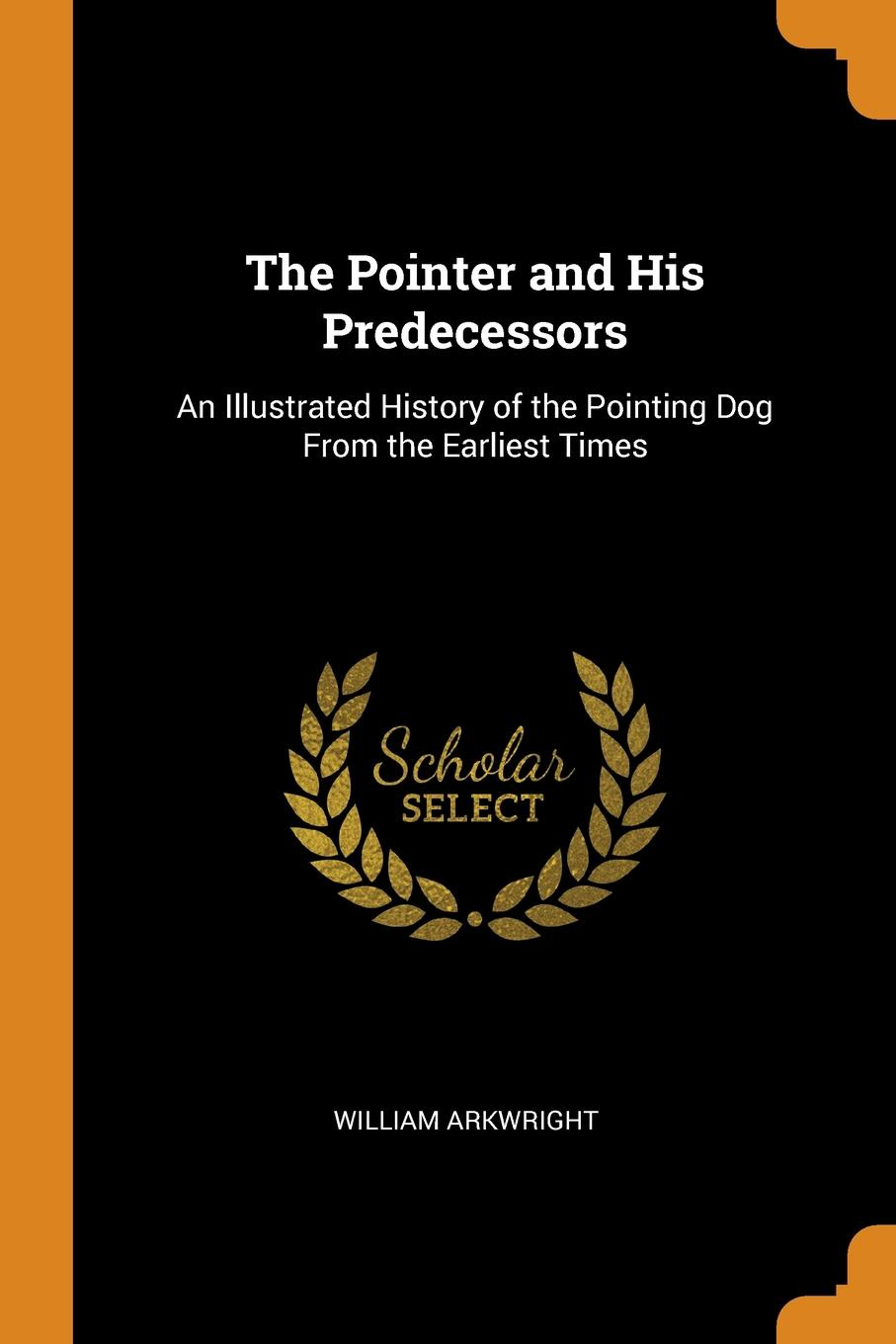 William Arkwright The Pointer and His Predecessors. An Illustrated History of the Pointing Dog From the Earliest Times