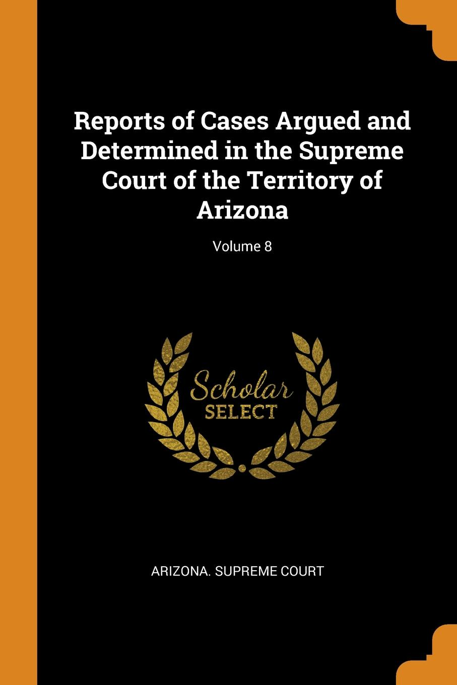 Reports of Cases Argued and Determined in the Supreme Court of the Territory of Arizona; Volume 8