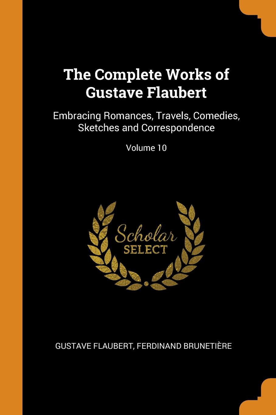 Gustave Flaubert, Ferdinand Brunetière The Complete Works of Gustave Flaubert. Embracing Romances, Travels, Comedies, Sketches and Correspondence; Volume 10 flaubert gustave the complete works of gustave flaubert embracing romances travels comedies sketches and correspondence volume 10