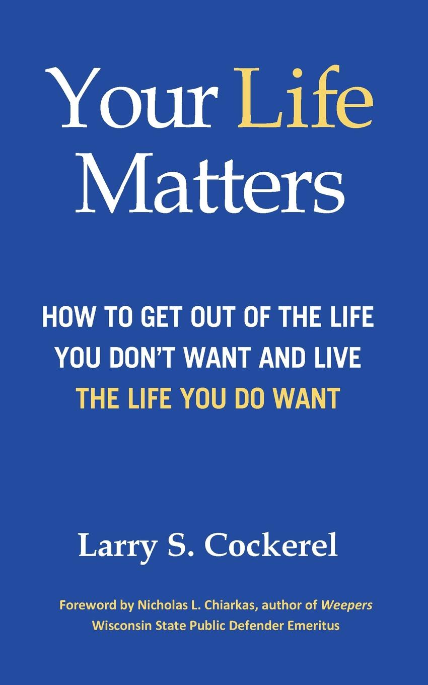 Larry S. Cockerel Your Life Matters. How to Get Out of the Life You Don.t Want and Live the Life You Do Want richard bandler get the life you want
