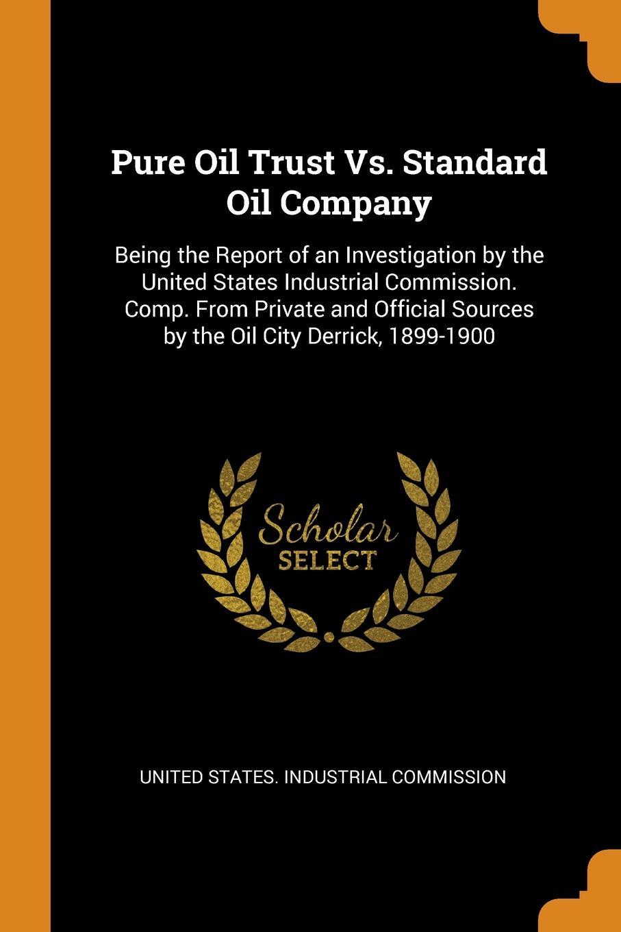 Pure Oil Trust Vs. Standard Oil Company. Being the Report of an Investigation by the United States Industrial Commission. Comp. From Private and Official Sources by the Oil City Derrick, 1899-1900 This work has been selected by scholars as being culturally important...